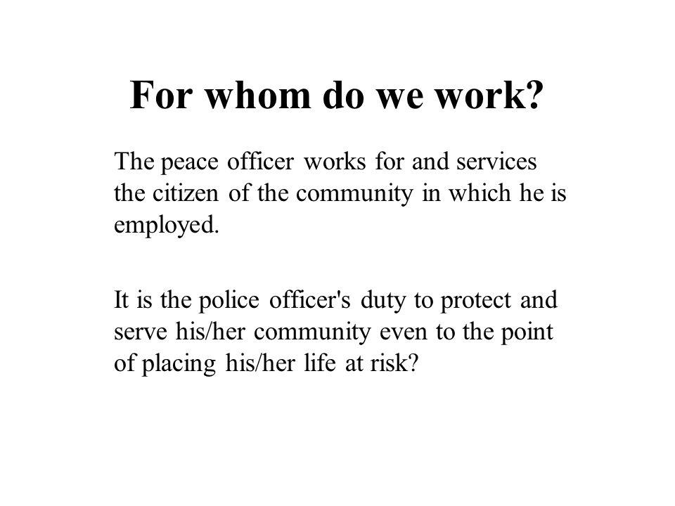 For whom do we work? The peace officer works for and services the citizen of the community in which he is employed. It is the police officer's duty to