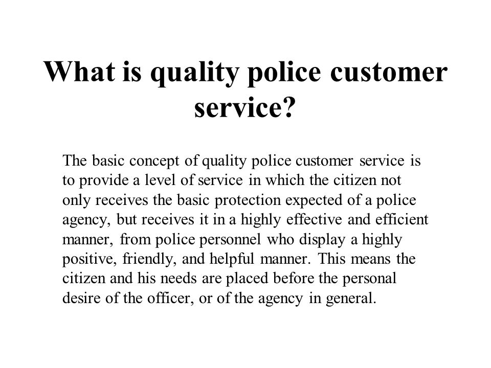 What is quality police customer service? The basic concept of quality police customer service is to provide a level of service in which the citizen no
