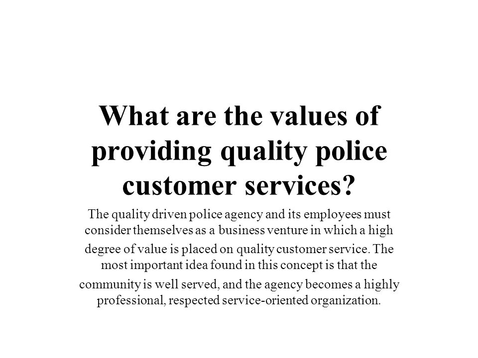 What are the values of providing quality police customer services? The quality driven police agency and its employees must consider themselves as a bu