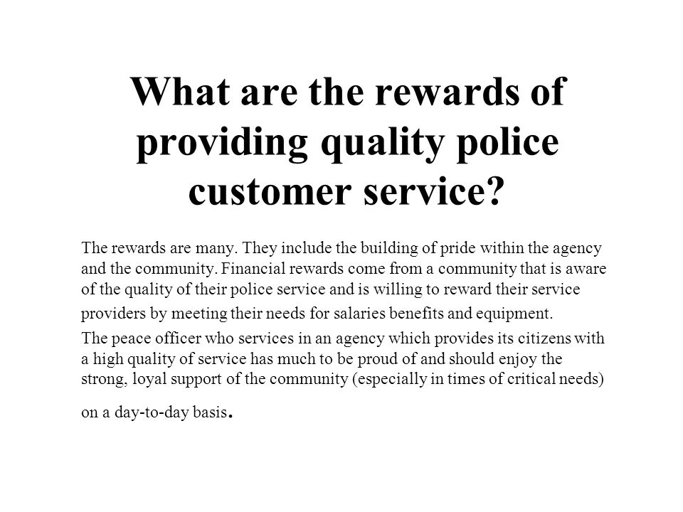 What are the rewards of providing quality police customer service? The rewards are many. They include the building of pride within the agency and the