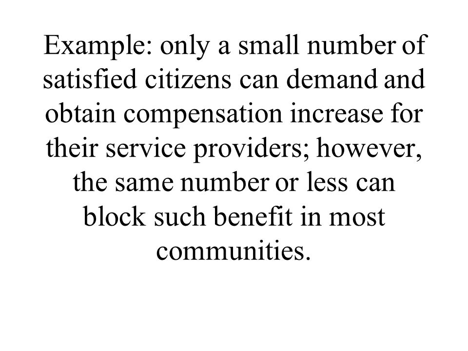 Example: only a small number of satisfied citizens can demand and obtain compensation increase for their service providers; however, the same number o