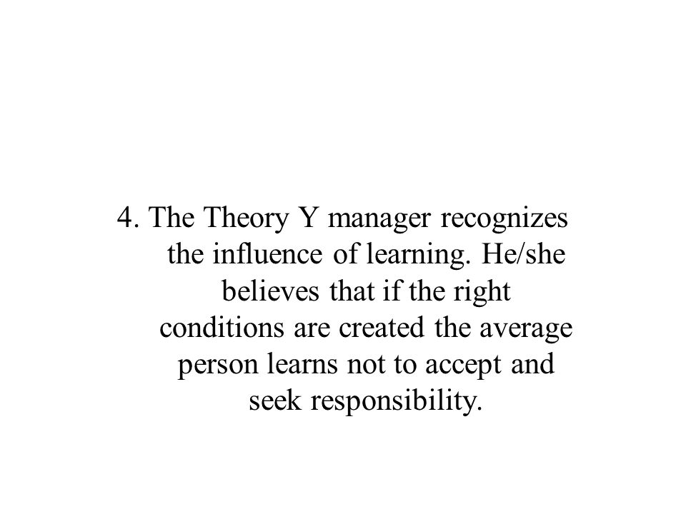 4. The Theory Y manager recognizes the influence of learning. He/she believes that if the right conditions are created the average person learns not t