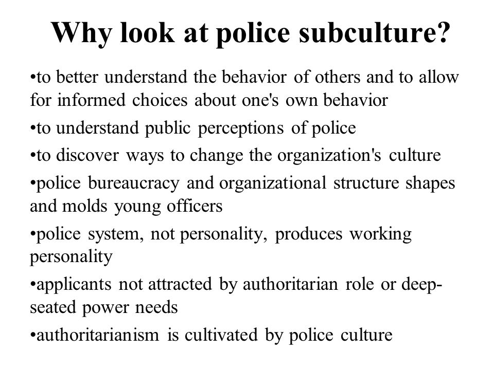 Why look at police subculture? to better understand the behavior of others and to allow for informed choices about one's own behavior to understand pu