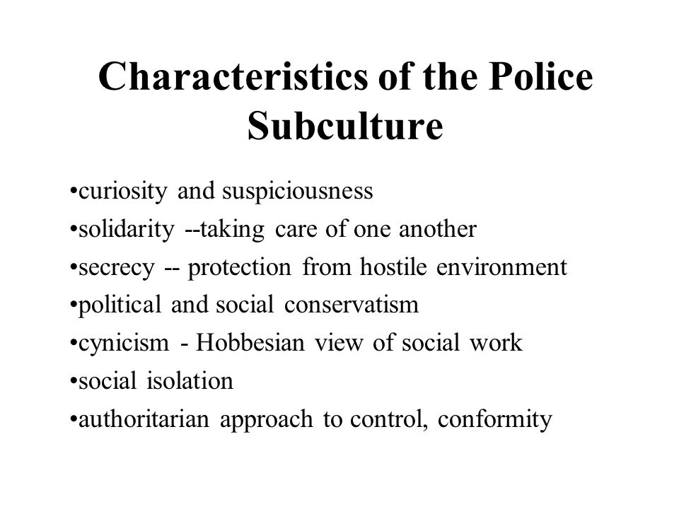 Characteristics of the Police Subculture curiosity and suspiciousness solidarity --taking care of one another secrecy -- protection from hostile envir