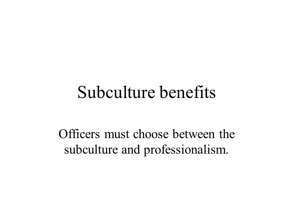 Subculture benefits Officers must choose between the subculture and professionalism.