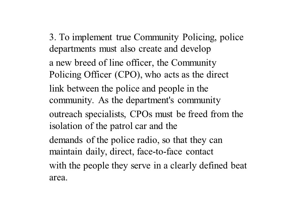 3. To implement true Community Policing, police departments must also create and develop a new breed of line officer, the Community Policing Officer (