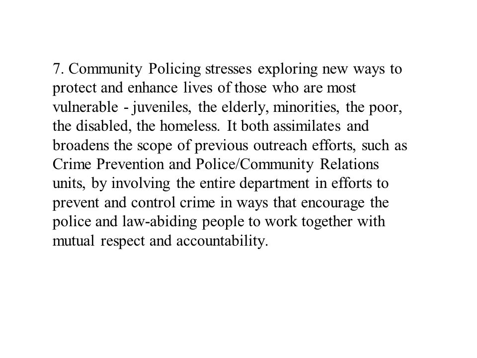 7. Community Policing stresses exploring new ways to protect and enhance lives of those who are most vulnerable - juveniles, the elderly, minorities,
