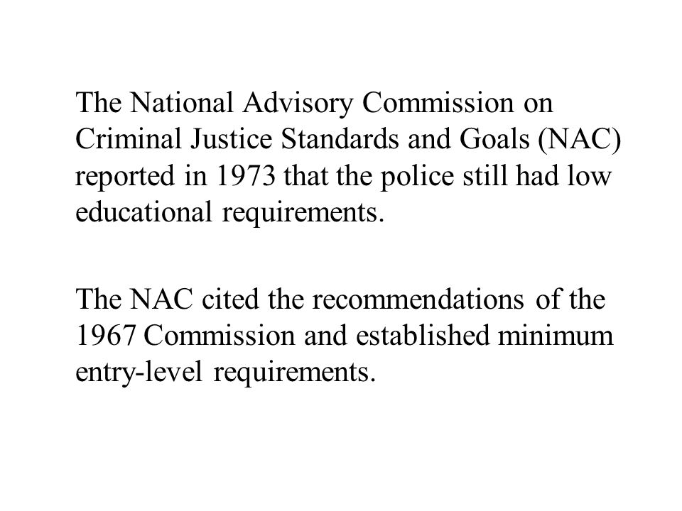 The National Advisory Commission on Criminal Justice Standards and Goals (NAC) reported in 1973 that the police still had low educational requirements