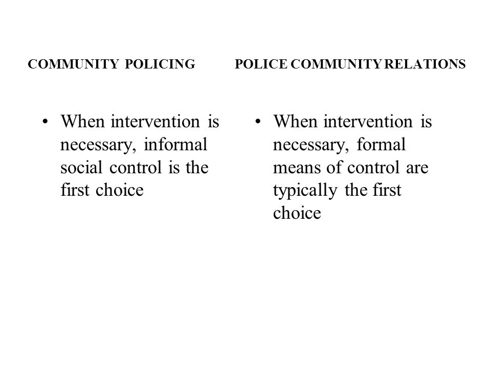 COMMUNITY POLICING POLICE COMMUNITY RELATIONS When intervention is necessary, informal social control is the first choice When intervention is necessa