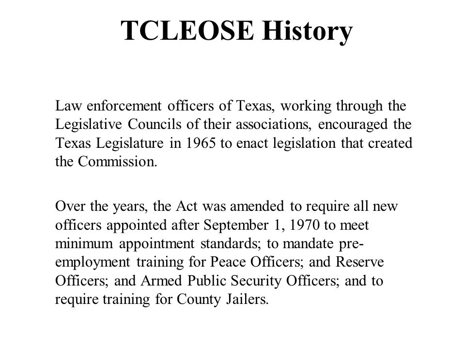 TCLEOSE History Law enforcement officers of Texas, working through the Legislative Councils of their associations, encouraged the Texas Legislature in