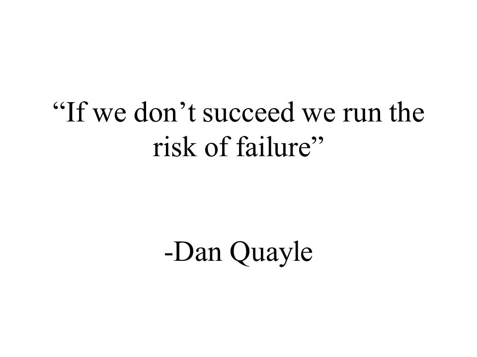 If we dont succeed we run the risk of failure -Dan Quayle