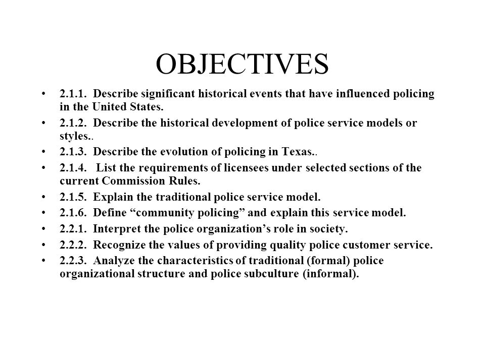 OBJECTIVES 2.1.1. Describe significant historical events that have influenced policing in the United States. 2.1.2. Describe the historical developmen