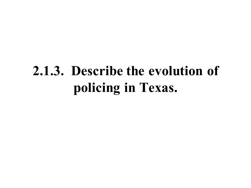 2.1.3. Describe the evolution of policing in Texas.
