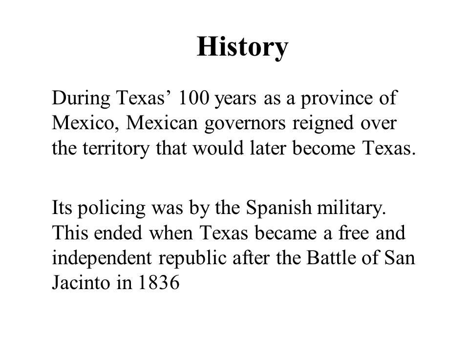 History During Texas 100 years as a province of Mexico, Mexican governors reigned over the territory that would later become Texas. Its policing was b