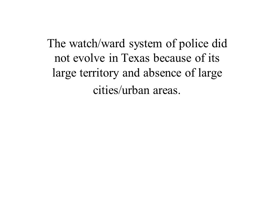 The watch/ward system of police did not evolve in Texas because of its large territory and absence of large cities/urban areas.