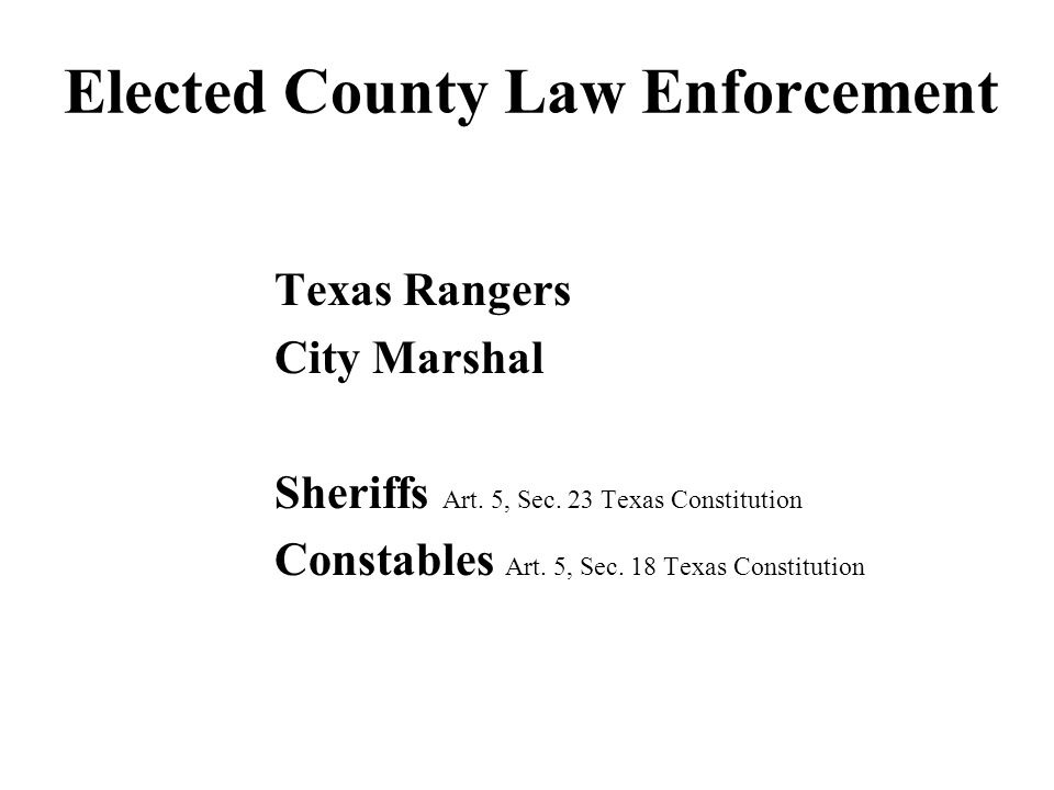 Elected County Law Enforcement Texas Rangers City Marshal Sheriffs Art. 5, Sec. 23 Texas Constitution Constables Art. 5, Sec. 18 Texas Constitution