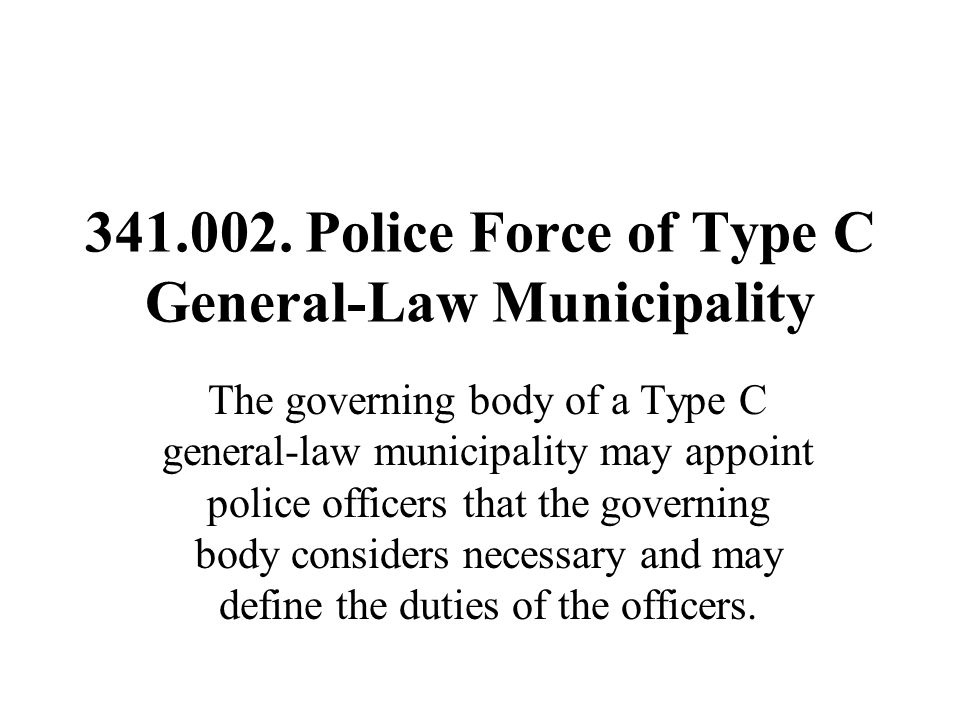 341.002. Police Force of Type C General-Law Municipality The governing body of a Type C general-law municipality may appoint police officers that the