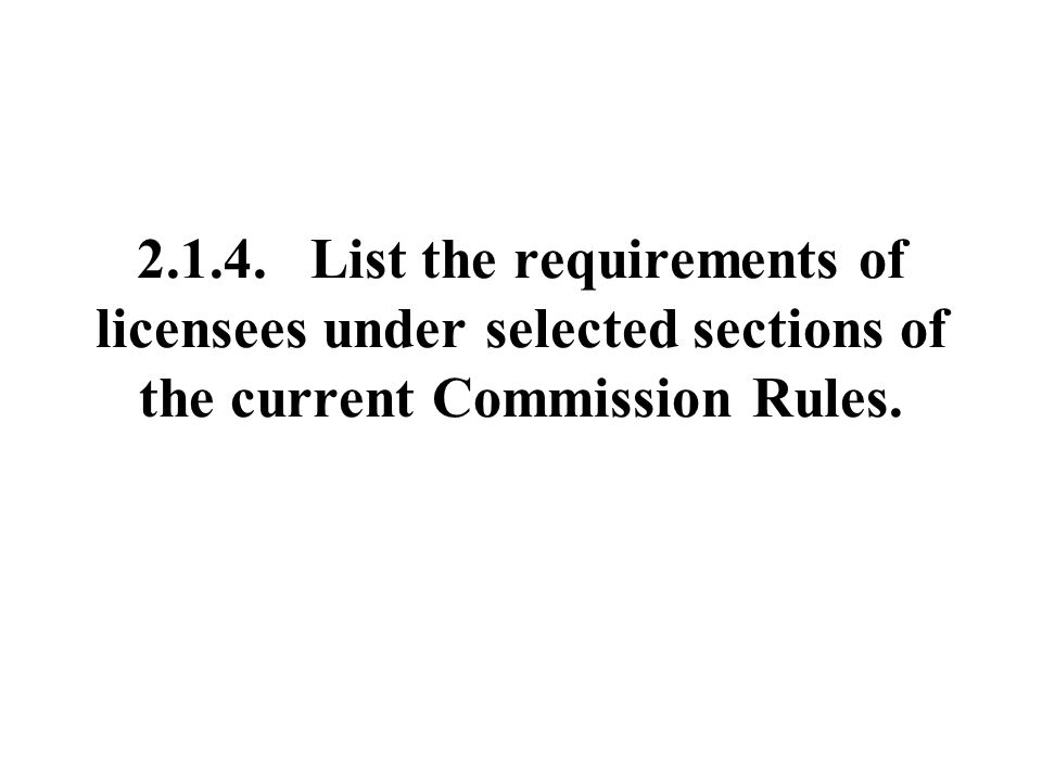 2.1.4. List the requirements of licensees under selected sections of the current Commission Rules.