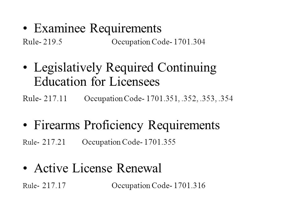 Examinee Requirements Rule- 219.5 Occupation Code- 1701.304 Legislatively Required Continuing Education for Licensees Rule- 217.11 Occupation Code- 17