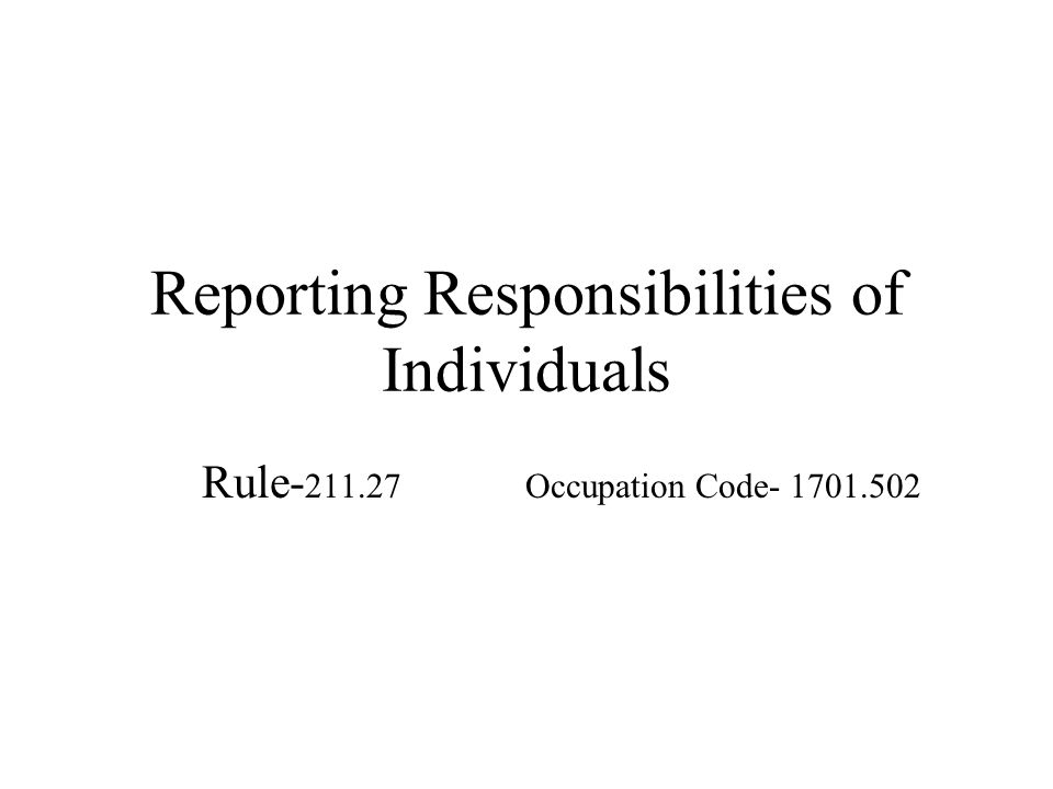 Reporting Responsibilities of Individuals Rule- 211.27 Occupation Code- 1701.502