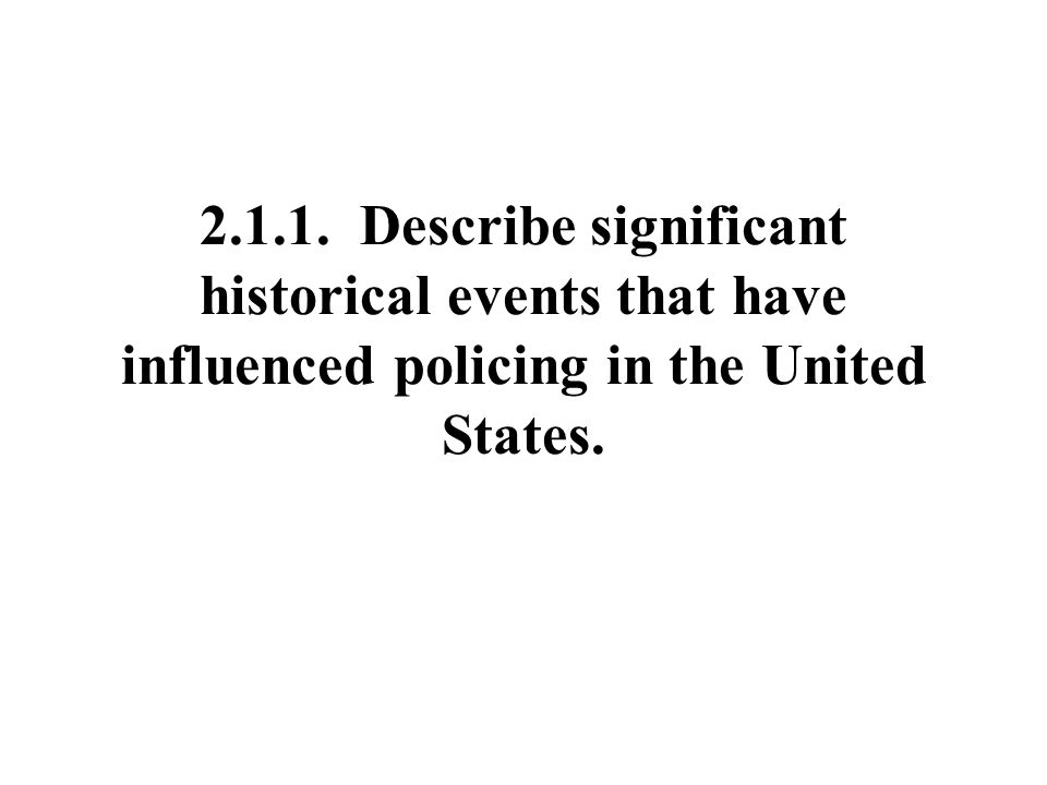 2.1.1. Describe significant historical events that have influenced policing in the United States.