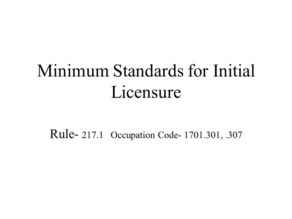 Minimum Standards for Initial Licensure Rule- 217.1 Occupation Code- 1701.301,.307