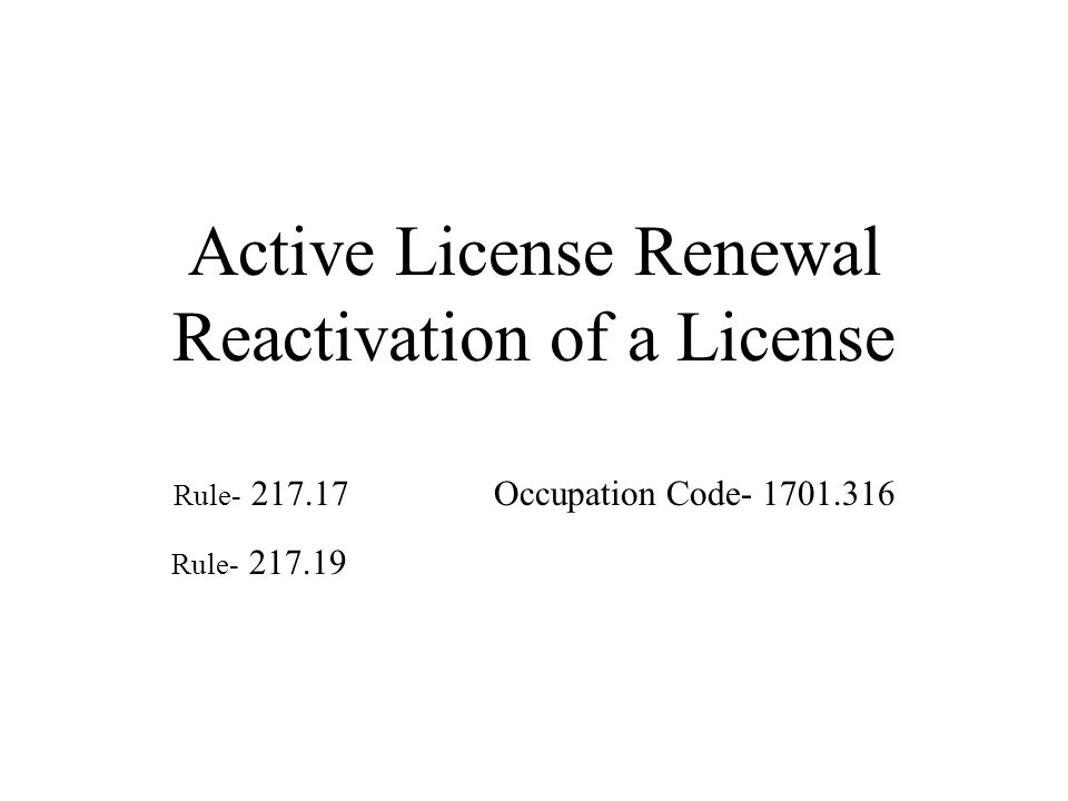 Active License Renewal Reactivation of a License Rule- 217.17 Occupation Code- 1701.316 Rule- 217.19