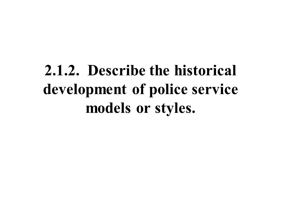 2.1.2. Describe the historical development of police service models or styles.