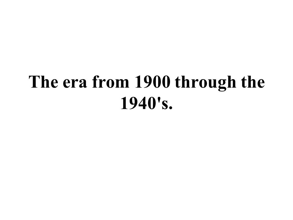 The era from 1900 through the 1940's.