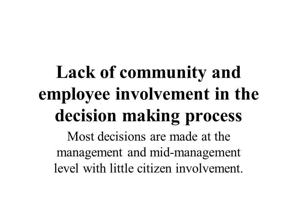 Lack of community and employee involvement in the decision making process Most decisions are made at the management and mid-management level with litt