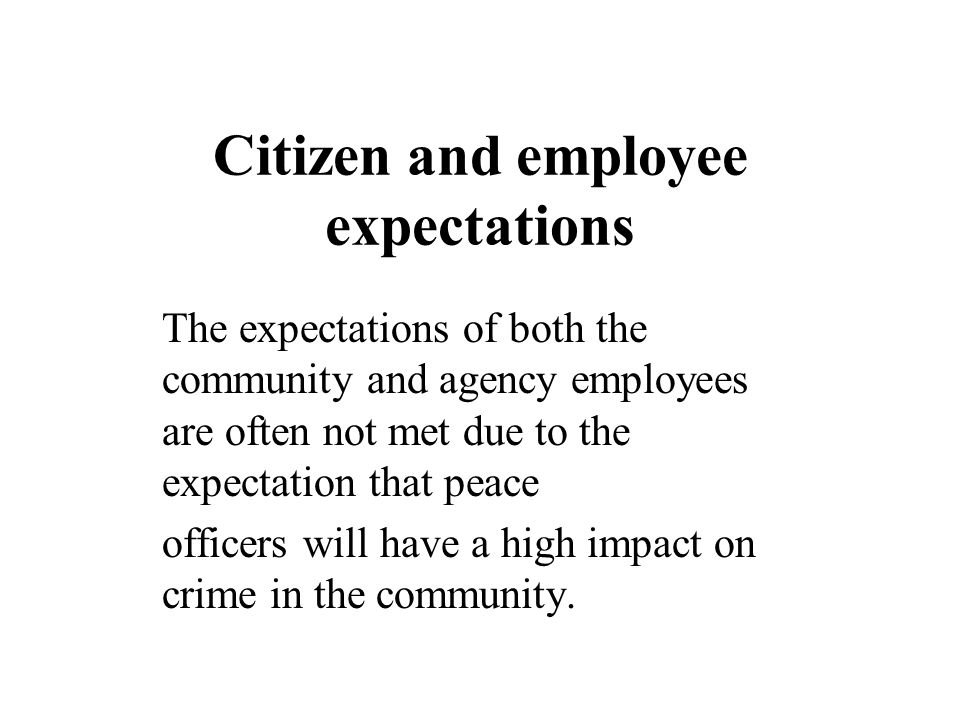 Citizen and employee expectations The expectations of both the community and agency employees are often not met due to the expectation that peace offi