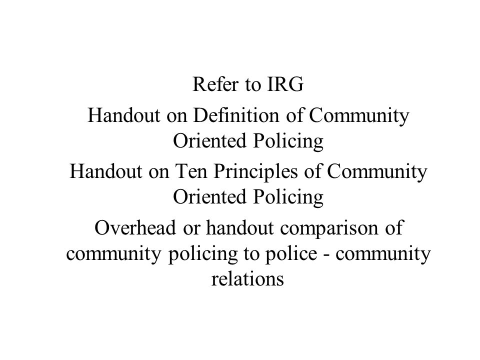 Refer to IRG Handout on Definition of Community Oriented Policing Handout on Ten Principles of Community Oriented Policing Overhead or handout compari