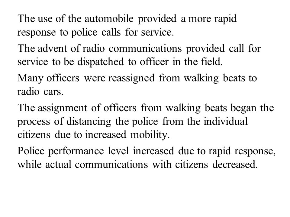 The use of the automobile provided a more rapid response to police calls for service. The advent of radio communications provided call for service to
