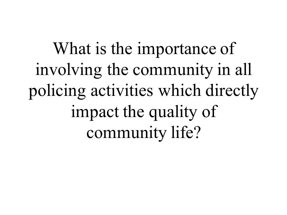 What is the importance of involving the community in all policing activities which directly impact the quality of community life?