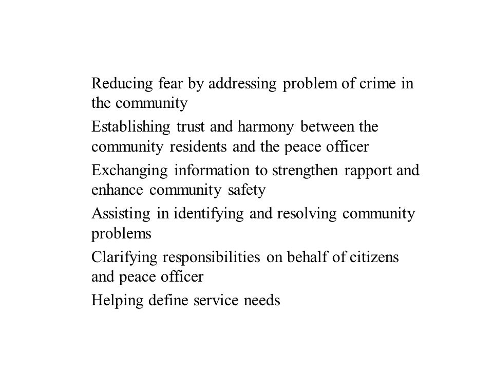 Reducing fear by addressing problem of crime in the community Establishing trust and harmony between the community residents and the peace officer Exc