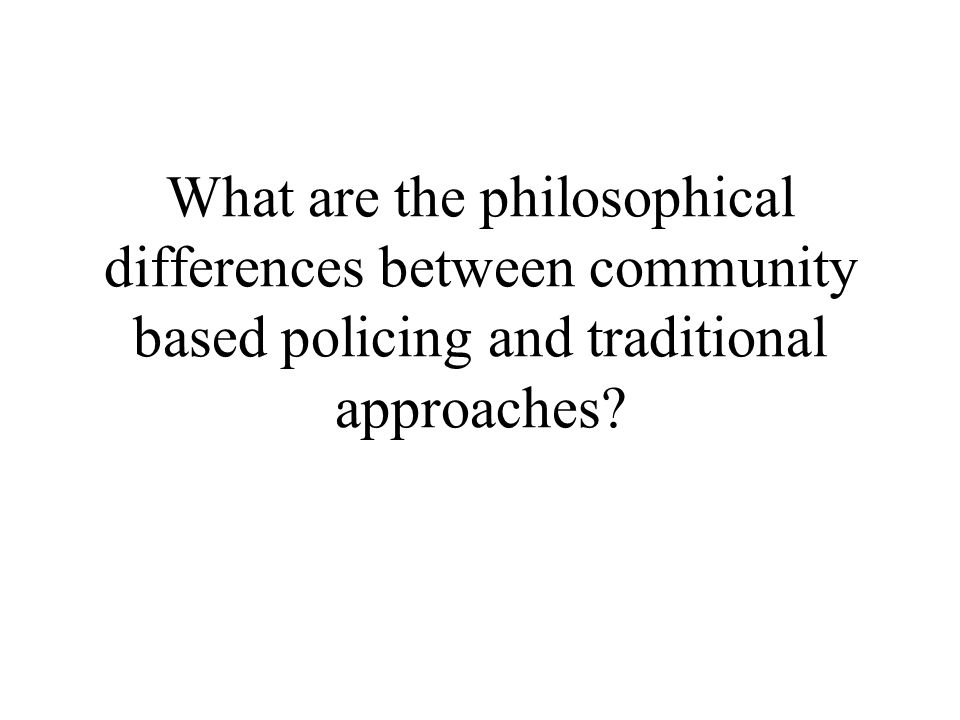 What are the philosophical differences between community based policing and traditional approaches?