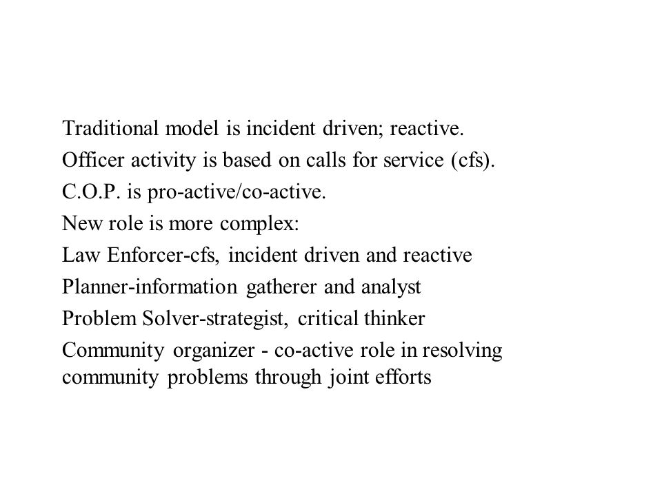 Traditional model is incident driven; reactive. Officer activity is based on calls for service (cfs). C.O.P. is pro-active/co-active. New role is more