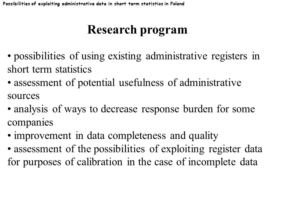 Possibilities of exploiting administrative data in short term statistics in Poland possibilities of using existing administrative registers in short term statistics assessment of potential usefulness of administrative sources analysis of ways to decrease response burden for some companies improvement in data completeness and quality assessment of the possibilities of exploiting register data for purposes of calibration in the case of incomplete data Research program