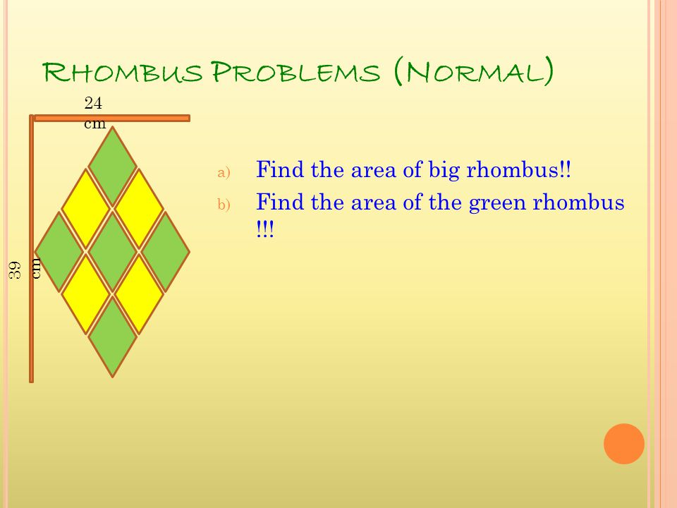 R HOMBUS P ROBLEMS (N ORMAL ) a) Find the area of big rhombus!! b) Find the area of the green rhombus !!! 39 cm 24 cm