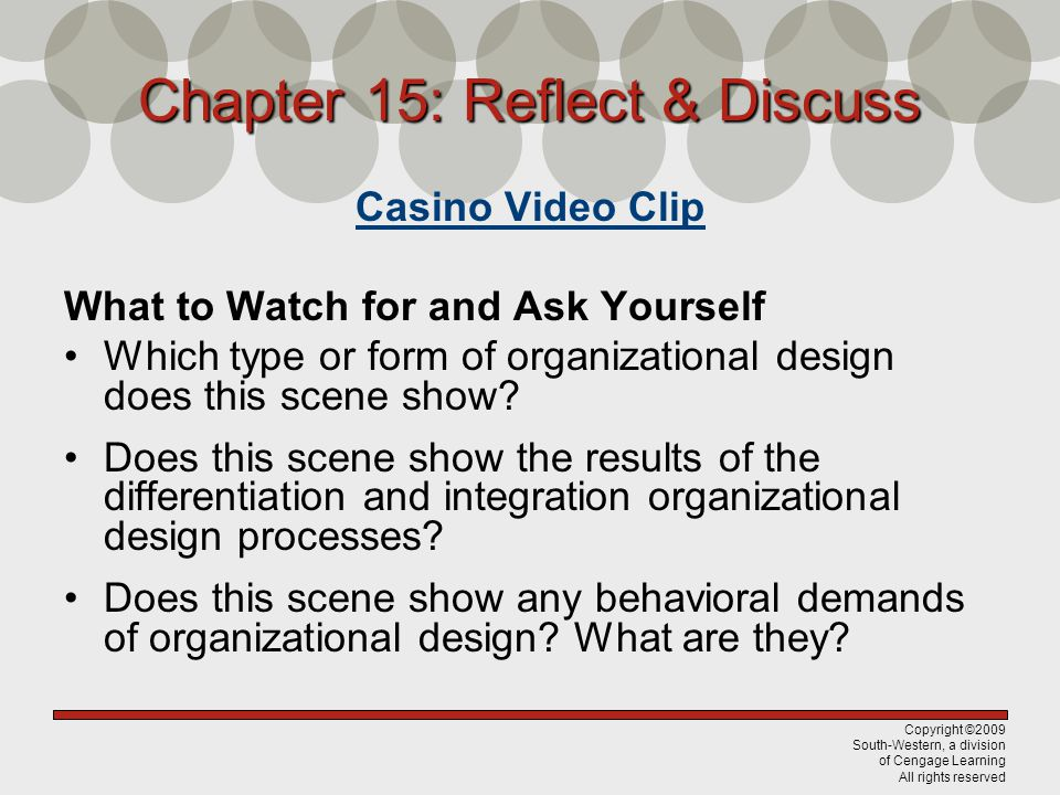 Copyright ©2009 South-Western, a division of Cengage Learning All rights reserved Chapter 15: Reflect & Discuss Casino Video Clip What to Watch for and Ask Yourself Which type or form of organizational design does this scene show.