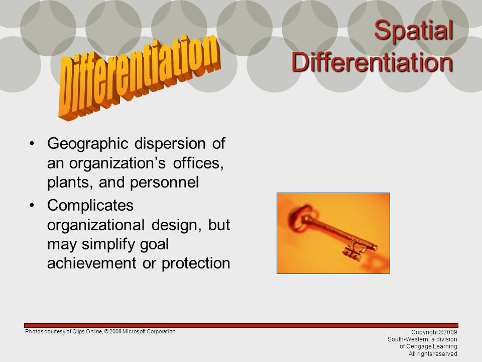 Copyright ©2009 South-Western, a division of Cengage Learning All rights reserved Spatial Differentiation Geographic dispersion of an organizations offices, plants, and personnel Complicates organizational design, but may simplify goal achievement or protection Photos courtesy of Clips Online, © 2008 Microsoft Corporation