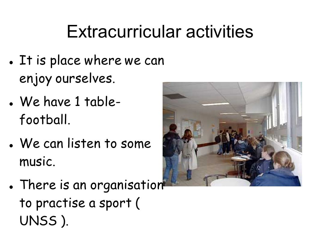 Extracurricular activities It is place where we can enjoy ourselves. We have 1 table- football. We can listen to some music. There is an organisation