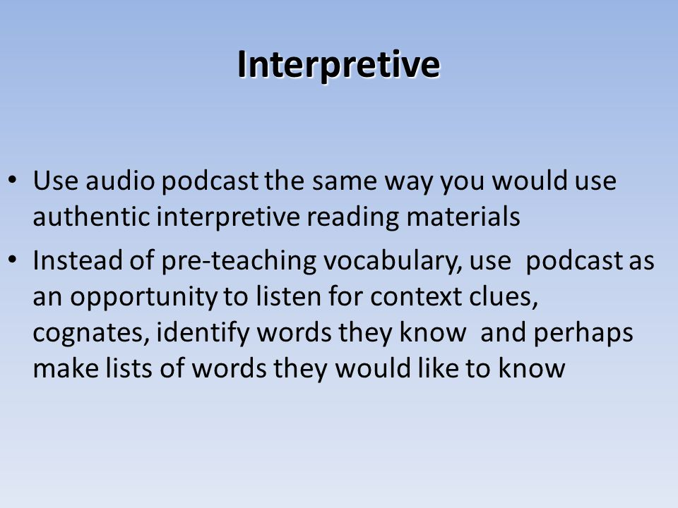 Interpretive Use audio podcast the same way you would use authentic interpretive reading materials Instead of pre-teaching vocabulary, use podcast as an opportunity to listen for context clues, cognates, identify words they know and perhaps make lists of words they would like to know