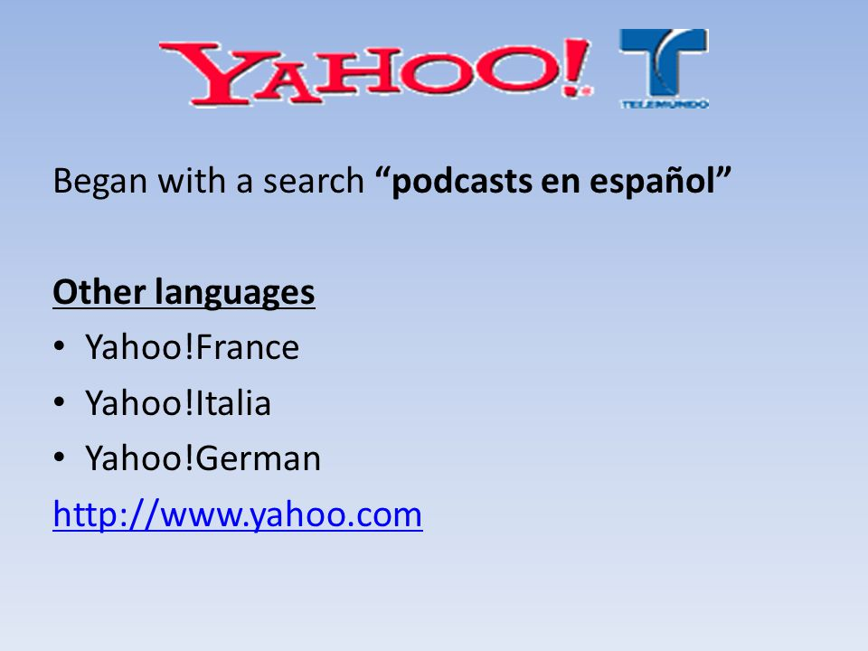 Began with a search podcasts en español Other languages Yahoo!France Yahoo!Italia Yahoo!German http://www.yahoo.com