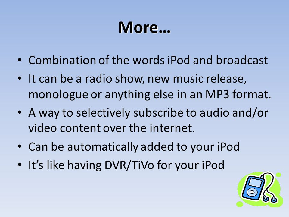 More… Combination of the words iPod and broadcast It can be a radio show, new music release, monologue or anything else in an MP3 format.