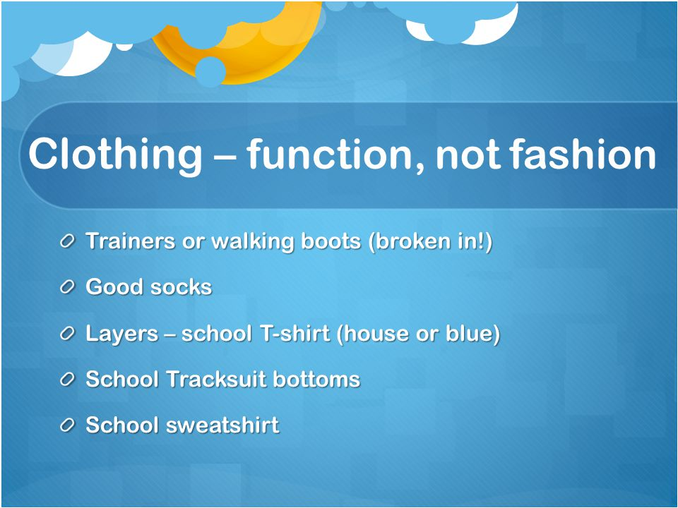 Clothing – function, not fashion Trainers or walking boots (broken in!) Good socks Layers – school T-shirt (house or blue) School Tracksuit bottoms Sc