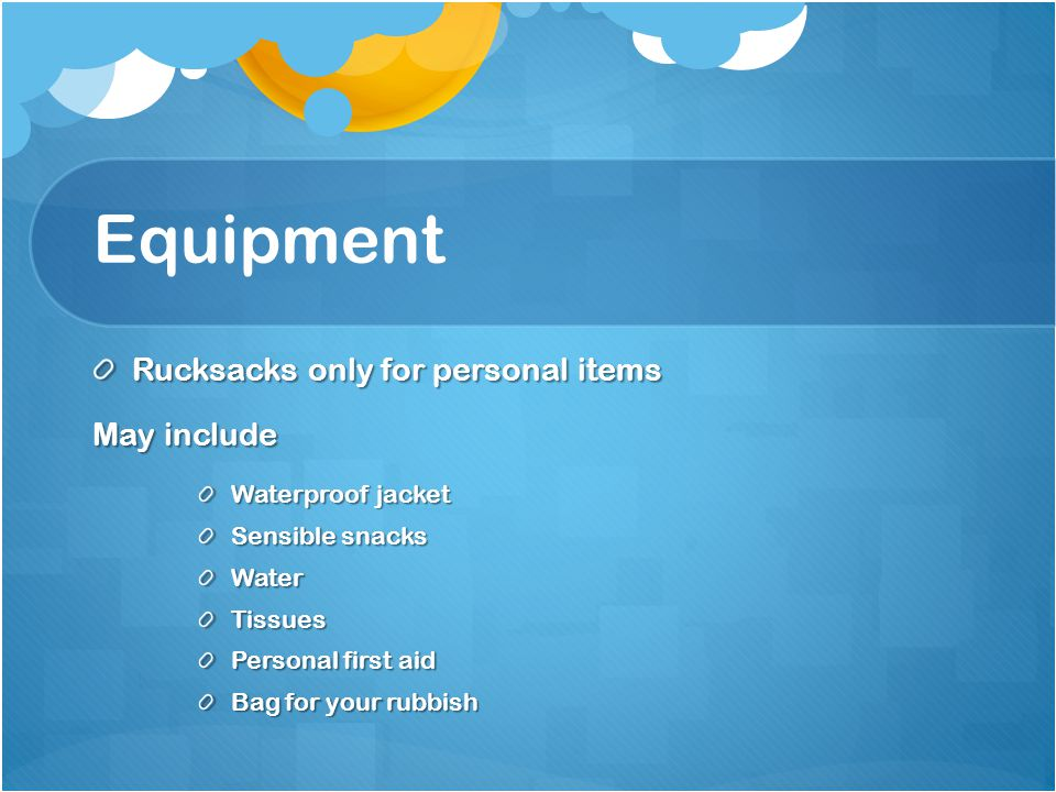 Equipment Rucksacks only for personal items May include Waterproof jacket Sensible snacks WaterTissues Personal first aid Bag for your rubbish