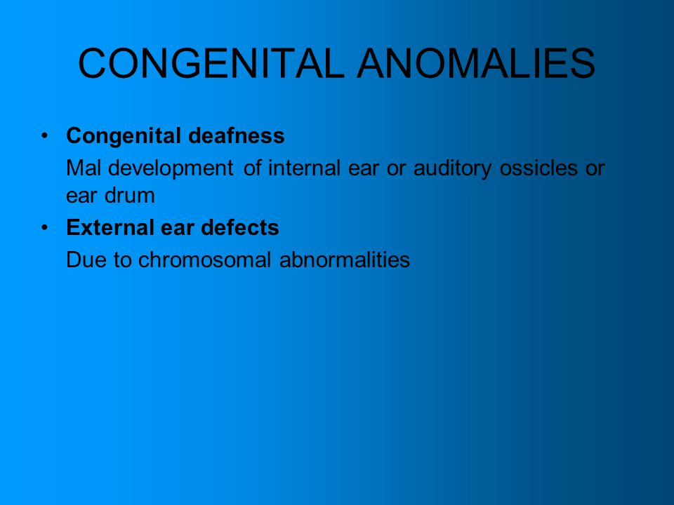 CONGENITAL ANOMALIES Congenital deafness Mal development of internal ear or auditory ossicles or ear drum External ear defects Due to chromosomal abno