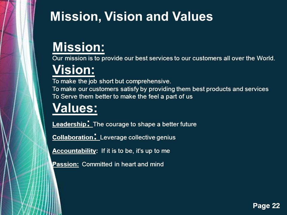 Free Powerpoint Templates Page 22 Mission, Vision and Values Mission: Our mission is to provide our best services to our customers all over the World.
