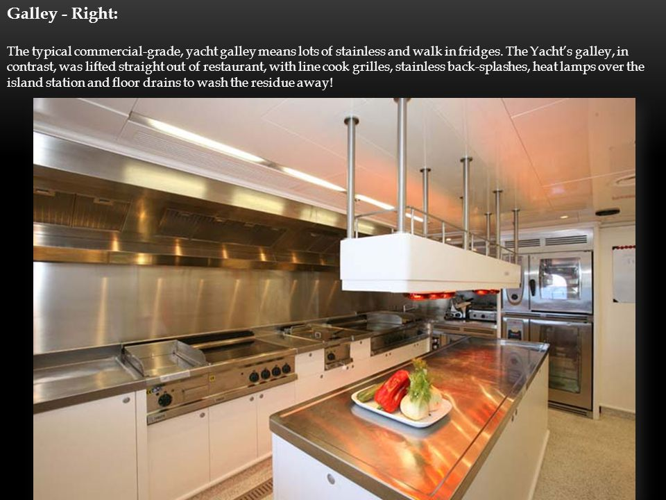 Galley - Right: The typical commercial-grade, yacht galley means lots of stainless and walk in fridges.